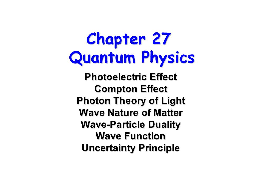 Chapter 27 Quantum Physics Photoelectric Effect Compton Effect Photon Theory of Light Wave Nature of Matter Wave-Particle Duality Wave Function Uncertainty Principle