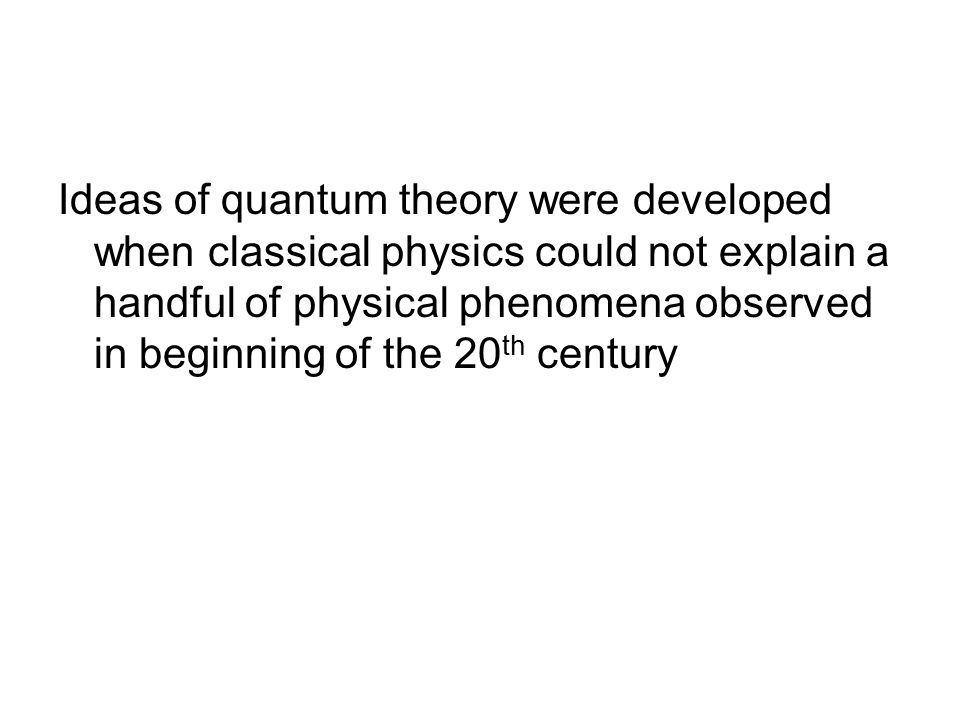 Ideas of quantum theory were developed when classical physics could not explain a handful of physical phenomena observed in beginning of the 20 th century