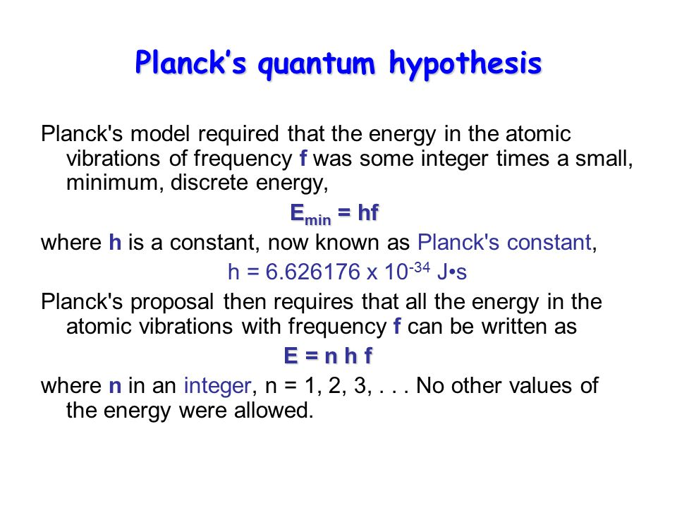 Planck's quantum hypothesis Planck s model required that the energy in the atomic vibrations of frequency f was some integer times a small, minimum, discrete energy, E min = hf E min = hf where h is a constant, now known as Planck s constant, h = 6.626176 x 10 -34 Js Planck s proposal then requires that all the energy in the atomic vibrations with frequency f can be written as E = n h f where n in an integer, n = 1, 2, 3,...