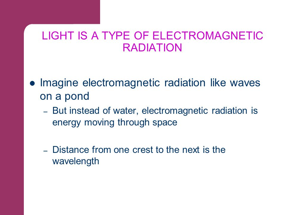 WAVELENGTH AND COLOR Different wavelengths of light correspond to different colors All colors blended together is called white light The absence of all light is black Light of slightly shorter wavelengths is ultraviolet – Eyes do not perceive UV light