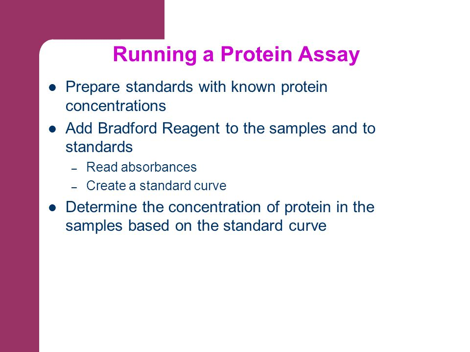 Prepare standards with known protein concentrations Add Bradford Reagent to the samples and to standards – Read absorbances – Create a standard curve