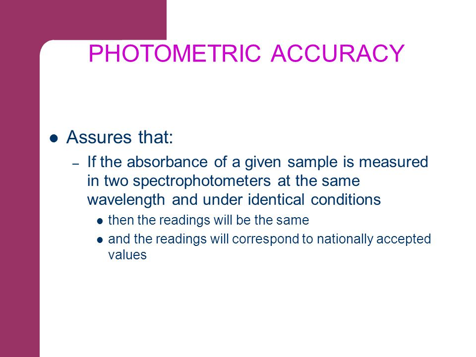 PHOTOMETRIC ACCURACY Assures that: – If the absorbance of a given sample is measured in two spectrophotometers at the same wavelength and under identi