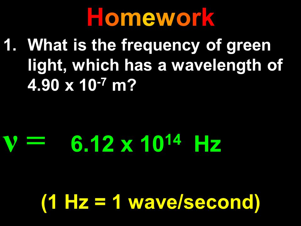 HomeworkHomework 1.What is the frequency of green light, which has a wavelength of 4.90 x 10 -7 m? ν = 6.12 x 10 14 Hz (1 Hz = 1 wave/second)