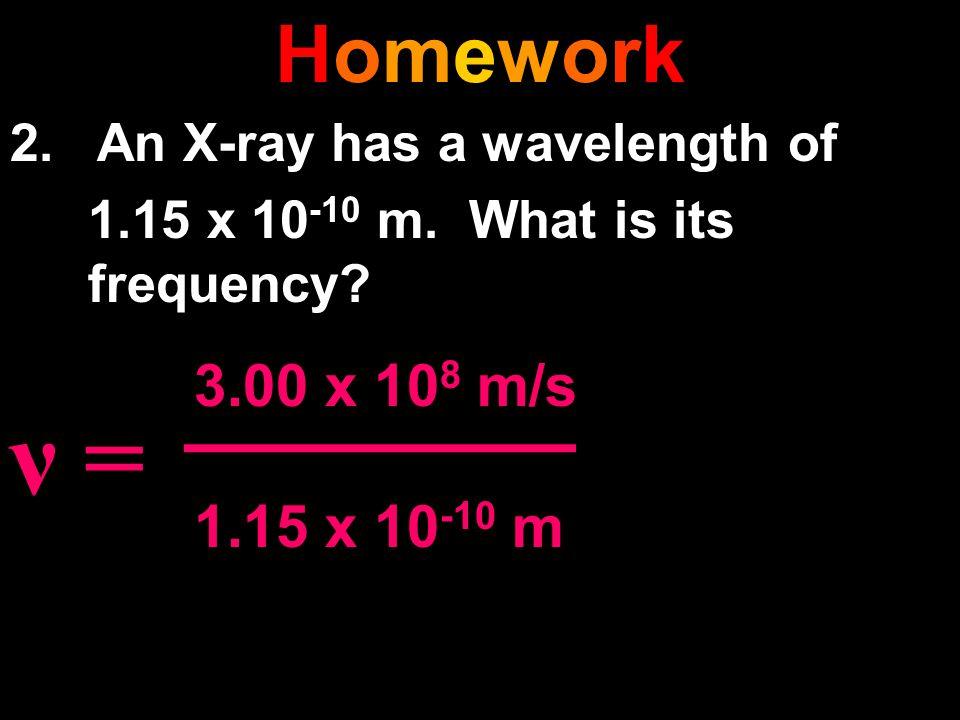 HomeworkHomework 2. An X-ray has a wavelength of 1.15 x 10 -10 m. What is its frequency? ν = 3.00 x 10 8 m/s 1.15 x 10 -10 m