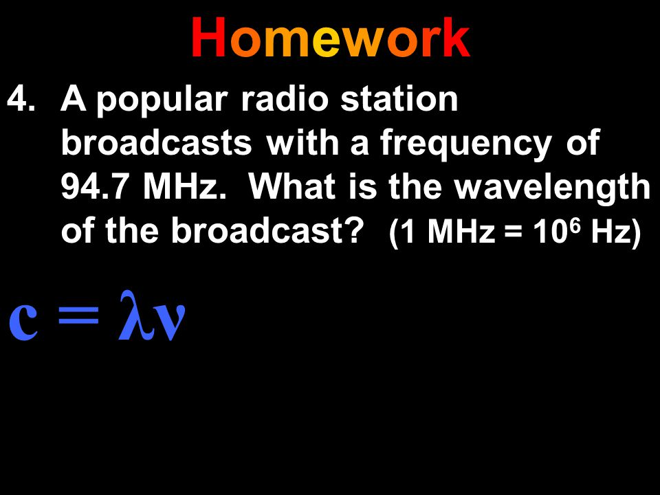 HomeworkHomework 4.A popular radio station broadcasts with a frequency of 94.7 MHz. What is the wavelength of the broadcast? (1 MHz = 10 6 Hz) c = λν
