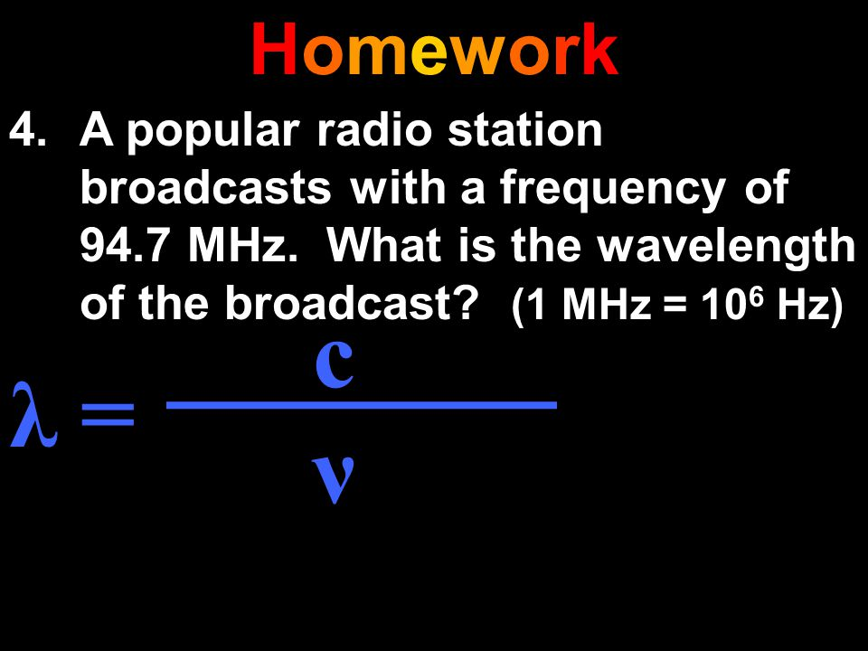 HomeworkHomework 4.A popular radio station broadcasts with a frequency of 94.7 MHz. What is the wavelength of the broadcast? (1 MHz = 10 6 Hz) λ = c ν