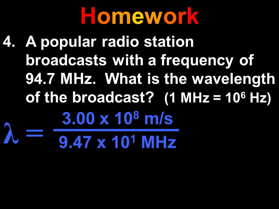 HomeworkHomework 4.A popular radio station broadcasts with a frequency of 94.7 MHz. What is the wavelength of the broadcast? (1 MHz = 10 6 Hz) λ = 3.0