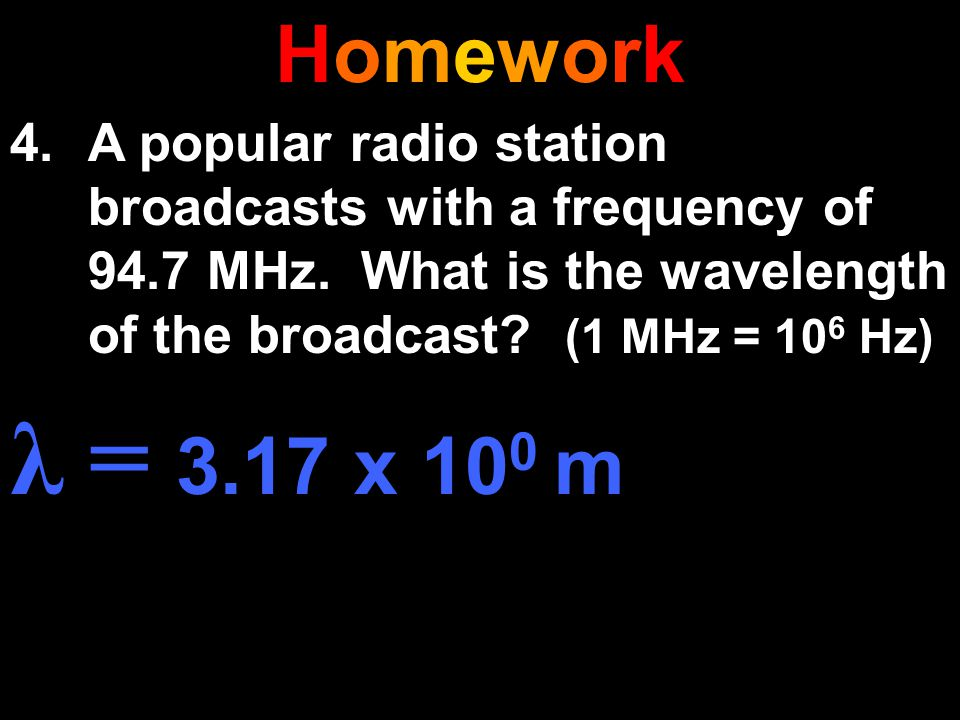 HomeworkHomework 4.A popular radio station broadcasts with a frequency of 94.7 MHz. What is the wavelength of the broadcast? (1 MHz = 10 6 Hz) λ = 3.1
