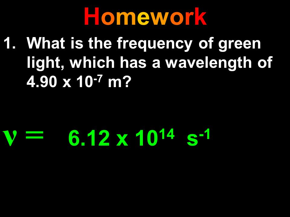 HomeworkHomework 1.What is the frequency of green light, which has a wavelength of 4.90 x 10 -7 m? ν = 6.12 x 10 14 s -1