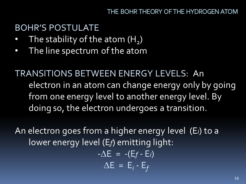 16 THE BOHR THEORY OF THE HYDROGEN ATOM BOHR'S POSTULATE The stability of the atom (H 2 ) The line spectrum of the atom TRANSITIONS BETWEEN ENERGY LEVELS: An electron in an atom can change energy only by going from one energy level to another energy level.