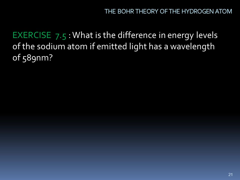 21 THE BOHR THEORY OF THE HYDROGEN ATOM EXERCISE 7.5 : What is the difference in energy levels of the sodium atom if emitted light has a wavelength of 589nm