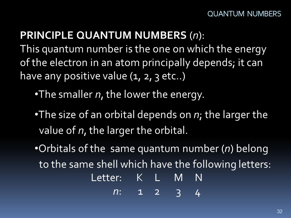 32 QUANTUM NUMBERS PRINCIPLE QUANTUM NUMBERS (n): This quantum number is the one on which the energy of the electron in an atom principally depends; it can have any positive value (1, 2, 3 etc..) The smaller n, the lower the energy.