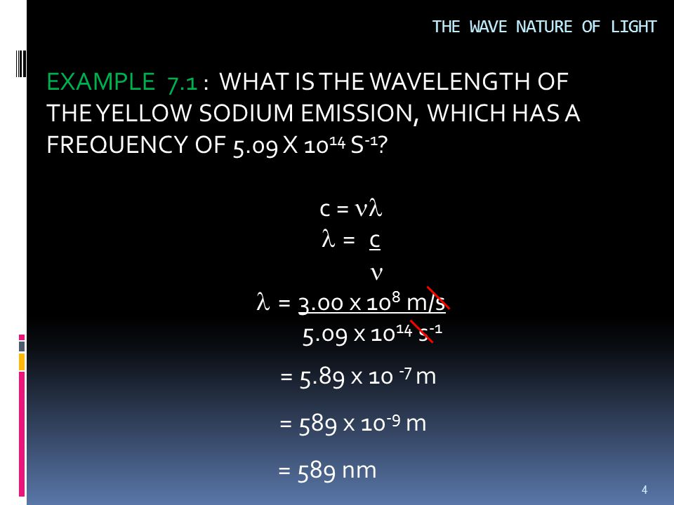 4 EXAMPLE 7.1 : WHAT IS THE WAVELENGTH OF THE YELLOW SODIUM EMISSION, WHICH HAS A FREQUENCY OF 5.09 X 10 14 S -1 .