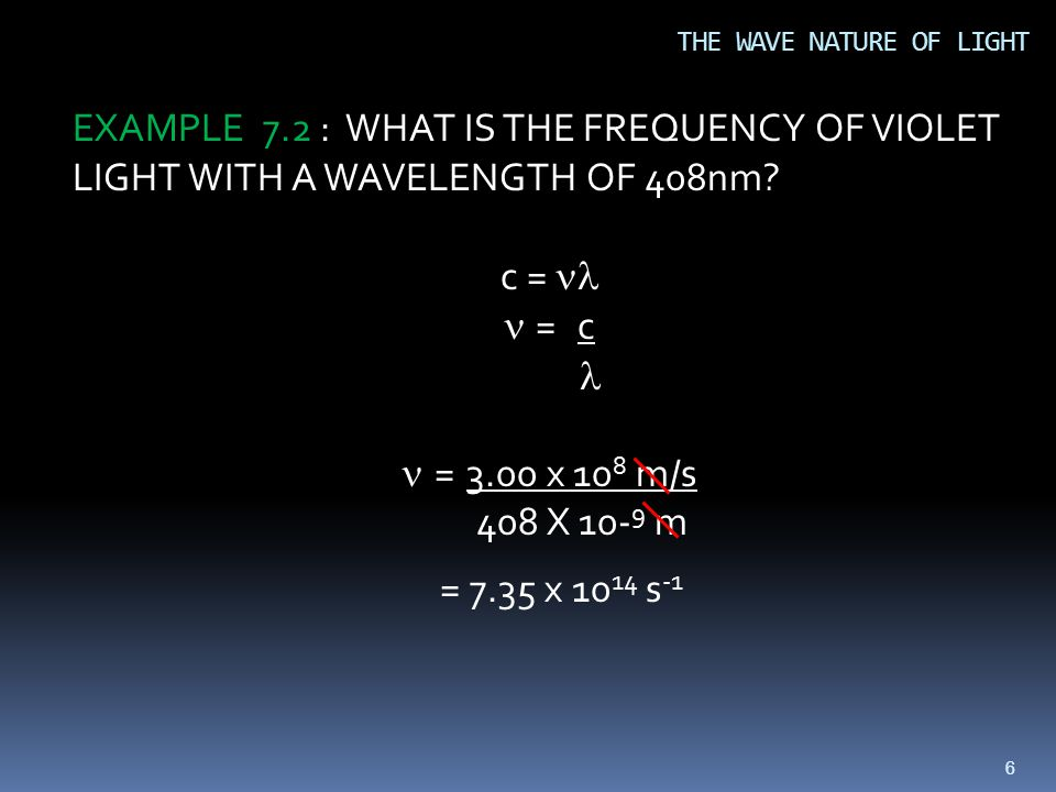 66 THE WAVE NATURE OF LIGHT EXAMPLE 7.2 : WHAT IS THE FREQUENCY OF VIOLET LIGHT WITH A WAVELENGTH OF 408nm.