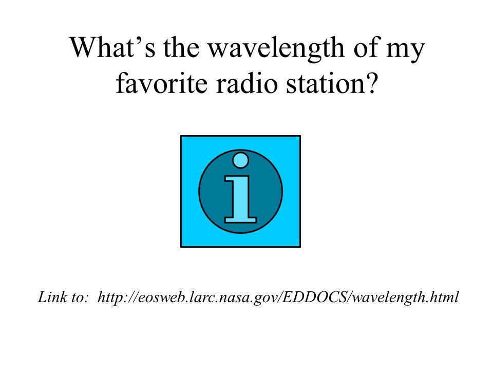 What's the wavelength of my favorite radio station? Link to: http://eosweb.larc.nasa.gov/EDDOCS/wavelength.html