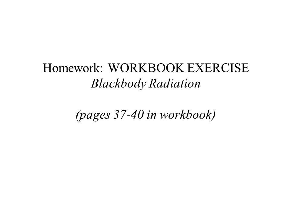 Homework: WORKBOOK EXERCISE Blackbody Radiation (pages 37-40 in workbook)