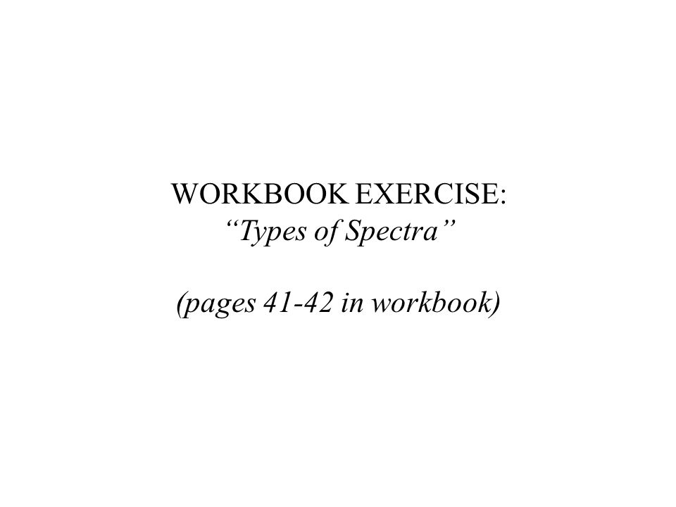 """WORKBOOK EXERCISE: """"Types of Spectra"""" (pages 41-42 in workbook)"""