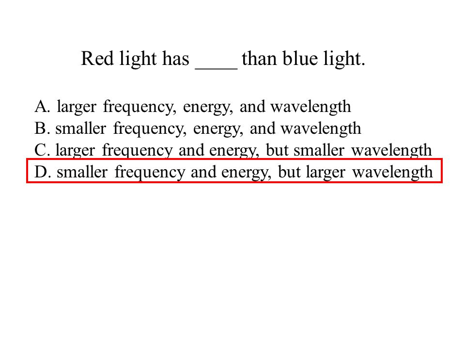 Red light has ____ than blue light. A. larger frequency, energy, and wavelength B. smaller frequency, energy, and wavelength C. larger frequency and e
