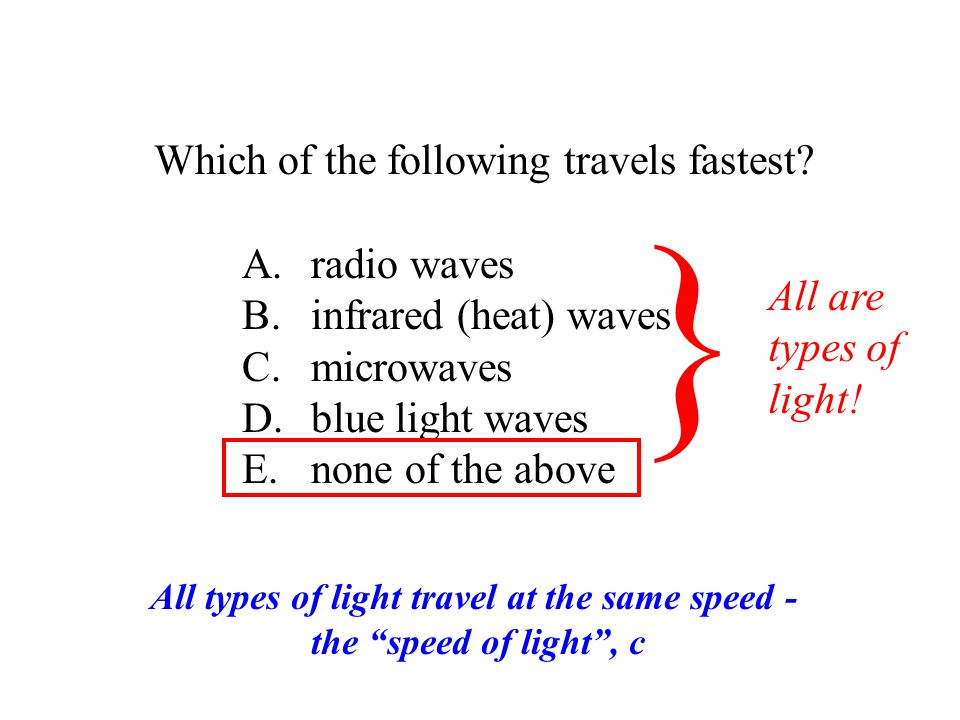 Which of the following travels fastest? A. radio waves B. infrared (heat) waves C. microwaves D. blue light waves E. none of the above } All are types