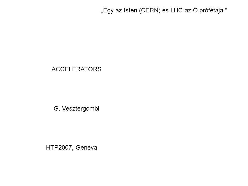 """ACCELERATORS G. Vesztergombi HTP2007, Geneva """"Egy az Isten (CERN) és LHC az Ő prófétája."""