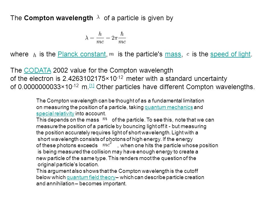 The Compton wavelength of a particle is given by where is the Planck constant, is the particle s mass, is the speed of light.Planck constantmassspeed of light The CODATA 2002 value for the Compton wavelengthCODATA of the electron is 2.4263102175×10 -12 meter with a standard uncertainty of 0.0000000033×10 -12 m.