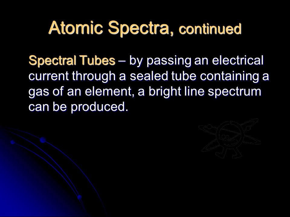 Atomic Spectra, continued Spectral Tubes – by passing an electrical current through a sealed tube containing a gas of an element, a bright line spectrum can be produced.