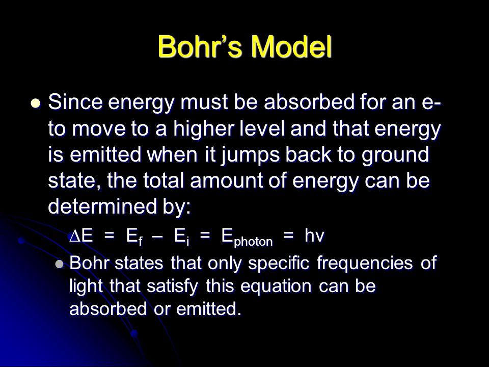 Bohr's Model Since energy must be absorbed for an e- to move to a higher level and that energy is emitted when it jumps back to ground state, the total amount of energy can be determined by: Since energy must be absorbed for an e- to move to a higher level and that energy is emitted when it jumps back to ground state, the total amount of energy can be determined by: ∆E = E f – E i = E photon = hv Bohr states that only specific frequencies of light that satisfy this equation can be absorbed or emitted.