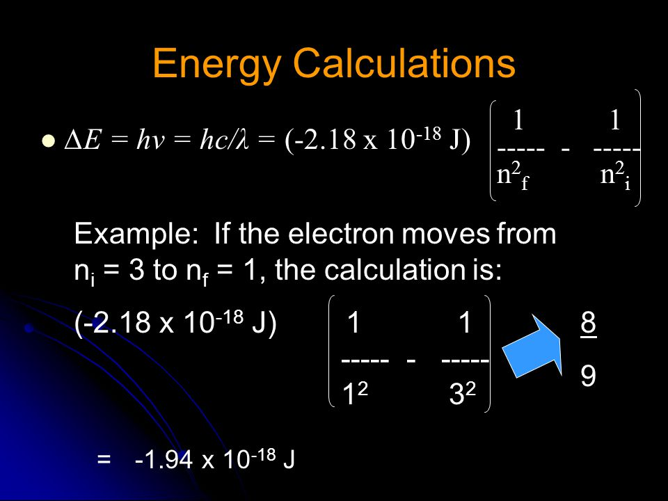 Energy Calculations ∆E = hv = hc/λ = (-2.18 x 10 -18 J) 1 1 ----- - ----- n 2 f n 2 i Example: If the electron moves from n i = 3 to n f = 1, the calculation is: (-2.18 x 10 -18 J) 1 1 ----- - ----- 1 2 3 2 8989 =-1.94 x 10 -18 J