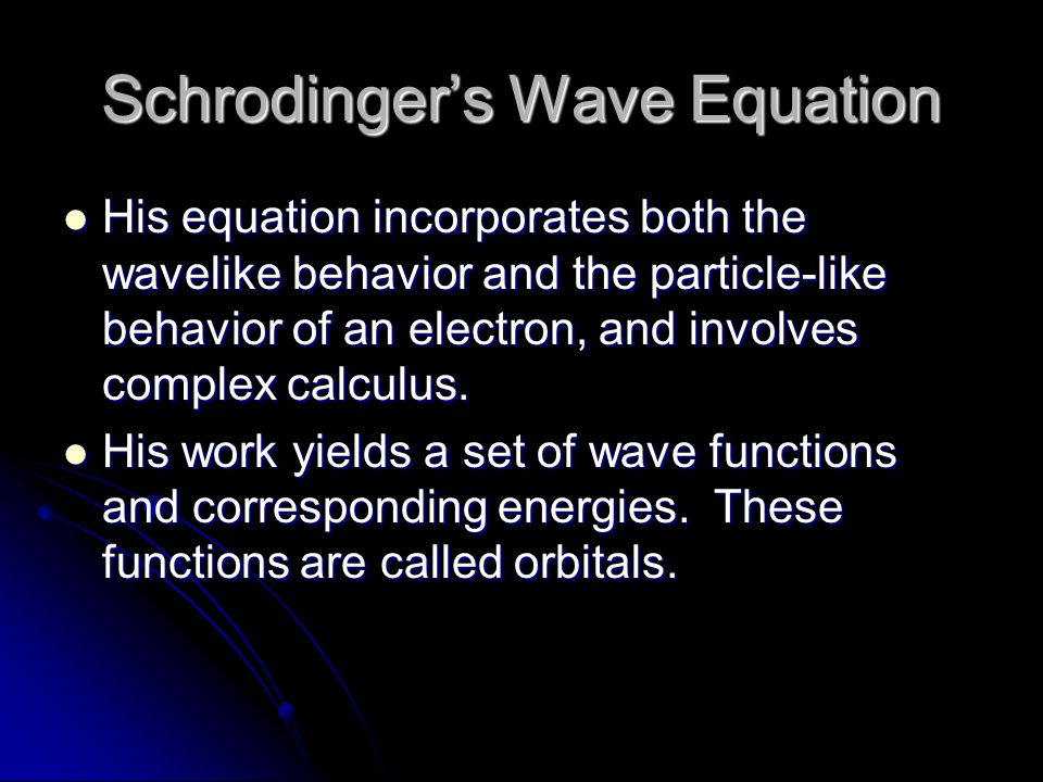Schrodinger's Wave Equation His equation incorporates both the wavelike behavior and the particle-like behavior of an electron, and involves complex calculus.
