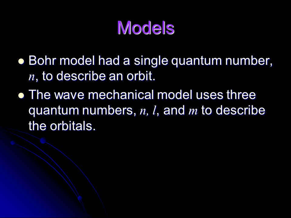 Models Bohr model had a single quantum number, n, to describe an orbit.