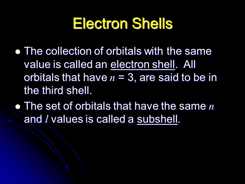 Electron Shells The collection of orbitals with the same value is called an electron shell.