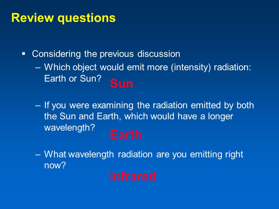 Review questions  Considering the previous discussion –Which object would emit more (intensity) radiation: Earth or Sun.