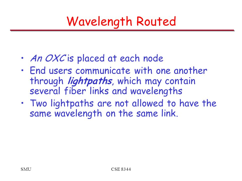 SMUCSE 8344 Wavelength Routed An OXC is placed at each node End users communicate with one another through lightpaths, which may contain several fiber links and wavelengths Two lightpaths are not allowed to have the same wavelength on the same link.