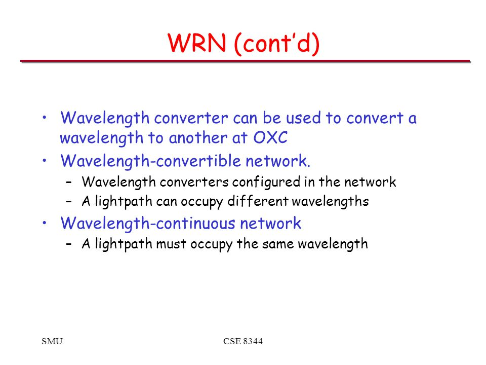 SMUCSE 8344 WRN (cont'd) Wavelength converter can be used to convert a wavelength to another at OXC Wavelength-convertible network.