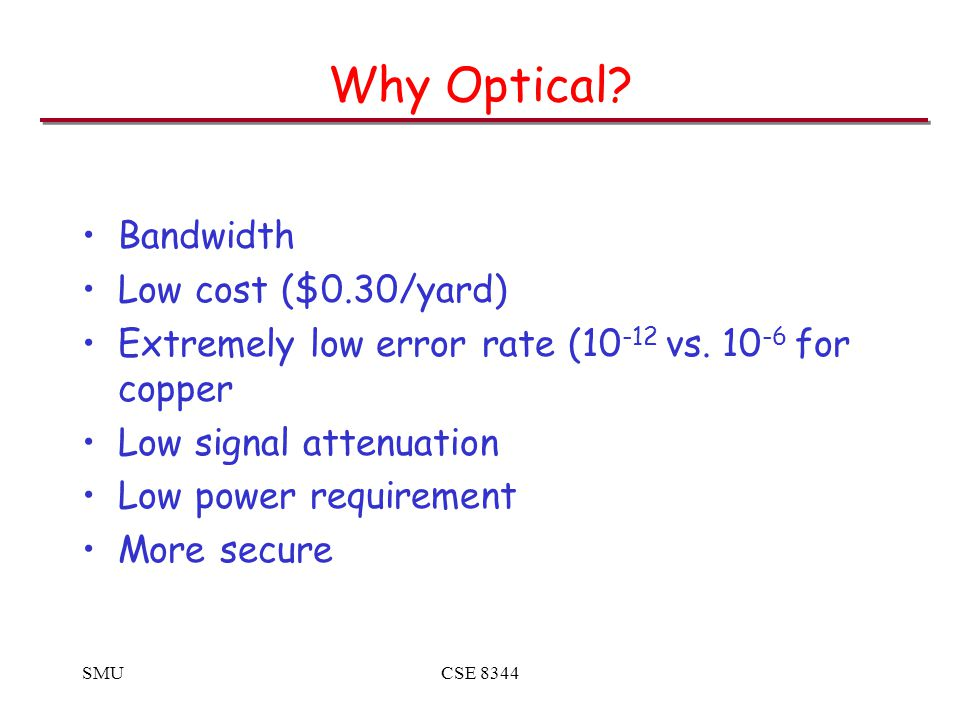 SMUCSE 8344 Why Optical. Bandwidth Low cost ($0.30/yard) Extremely low error rate (10 -12 vs.