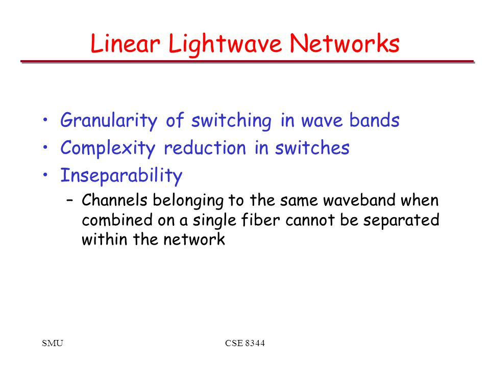 SMUCSE 8344 Linear Lightwave Networks Granularity of switching in wave bands Complexity reduction in switches Inseparability –Channels belonging to the same waveband when combined on a single fiber cannot be separated within the network