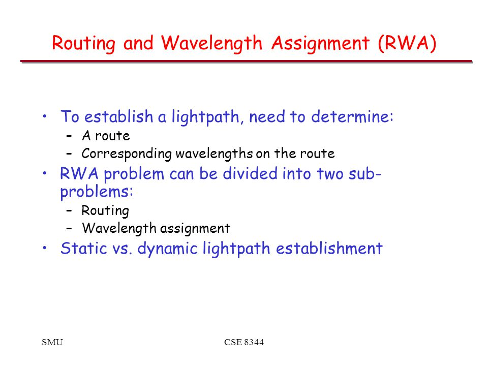 SMUCSE 8344 Routing and Wavelength Assignment (RWA) To establish a lightpath, need to determine: –A route –Corresponding wavelengths on the route RWA problem can be divided into two sub- problems: –Routing –Wavelength assignment Static vs.