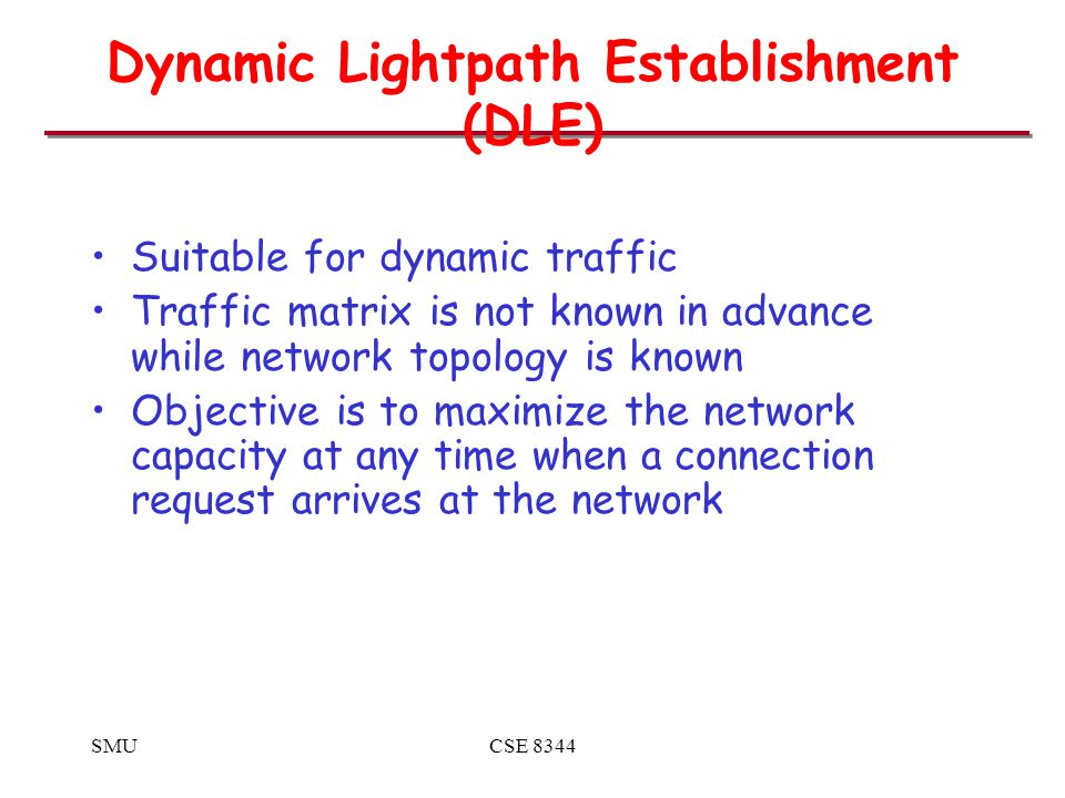 SMUCSE 8344 Dynamic Lightpath Establishment (DLE) Suitable for dynamic traffic Traffic matrix is not known in advance while network topology is known Objective is to maximize the network capacity at any time when a connection request arrives at the network