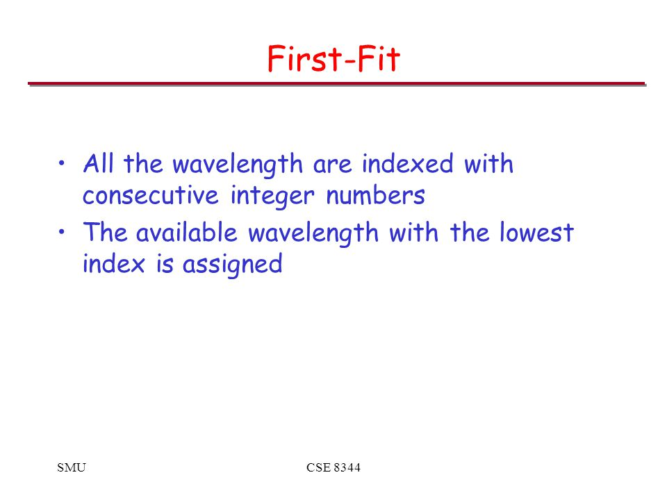 SMUCSE 8344 First-Fit All the wavelength are indexed with consecutive integer numbers The available wavelength with the lowest index is assigned