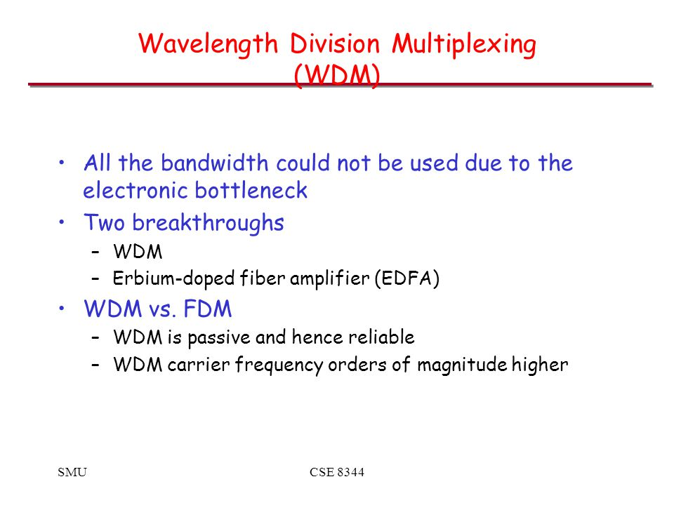 SMUCSE 8344 Wavelength Division Multiplexing (WDM) All the bandwidth could not be used due to the electronic bottleneck Two breakthroughs –WDM –Erbium-doped fiber amplifier (EDFA) WDM vs.