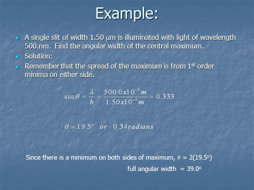 Example: A single slit of width 1.50  m is illuminated with light of wavelength 500.nm. Find the angular width of the central maximum. A single slit