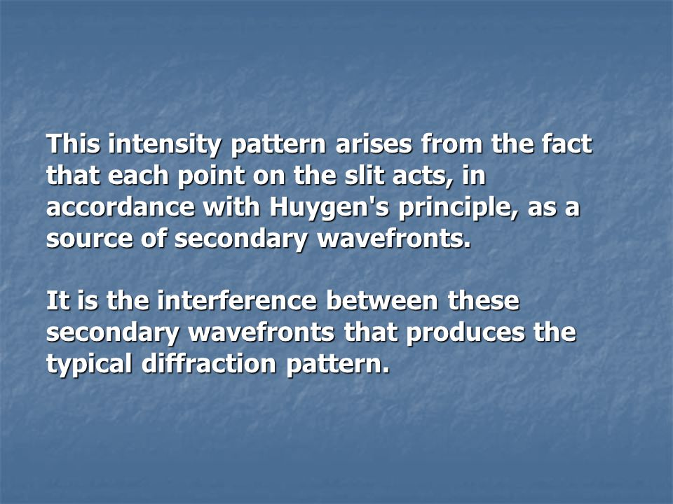 This intensity pattern arises from the fact that each point on the slit acts, in accordance with Huygen's principle, as a source of secondary wavefron