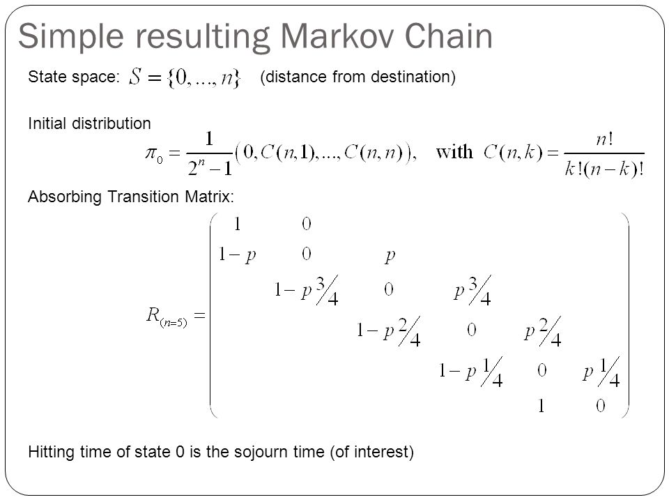 Simple resulting Markov Chain State space: (distance from destination) Initial distribution Absorbing Transition Matrix: Hitting time of state 0 is the sojourn time (of interest)