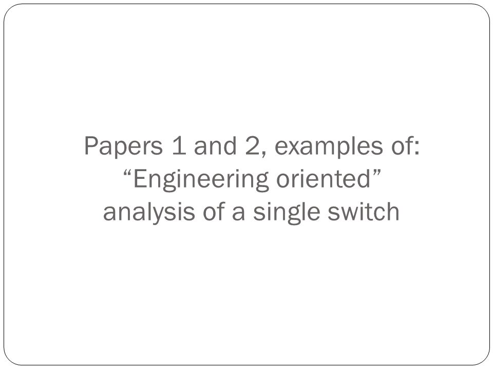 Papers 1 and 2, examples of: Engineering oriented analysis of a single switch