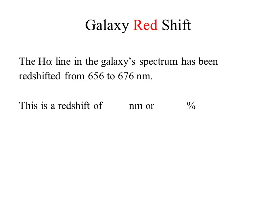 Galaxy Red Shift The H  line in the galaxy's spectrum has been redshifted from 656 to 676 nm. This is a redshift of ____ nm or _____ %