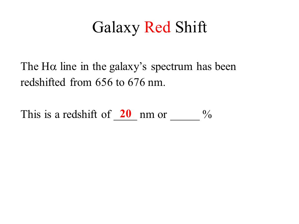 Galaxy Red Shift The H  line in the galaxy's spectrum has been redshifted from 656 to 676 nm. This is a redshift of ____ nm or _____ % 20