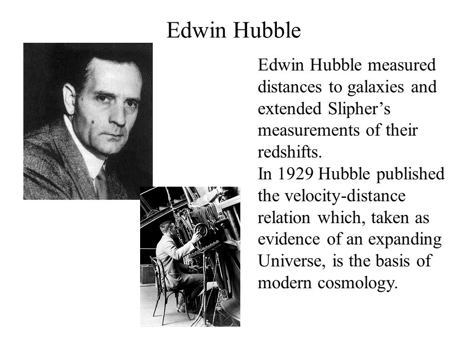 Edwin Hubble Edwin Hubble measured distances to galaxies and extended Slipher's measurements of their redshifts. In 1929 Hubble published the velocity