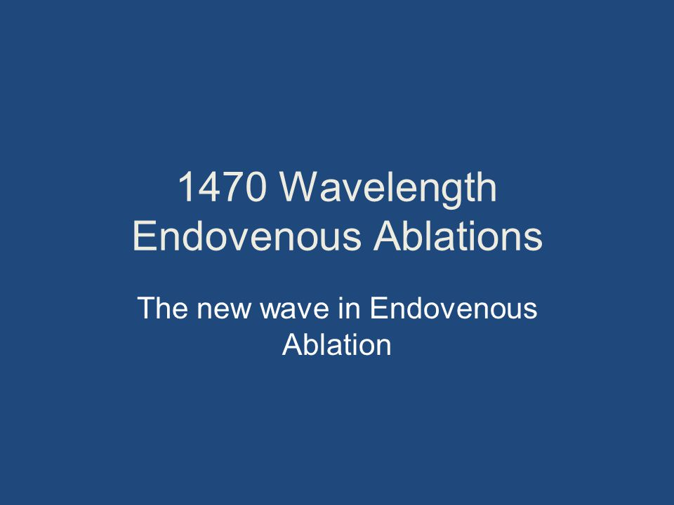 1470 Wavelength Endovenous Ablations The new wave in Endovenous Ablation