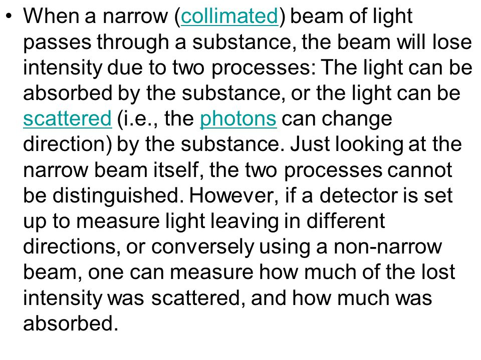 When a narrow (collimated) beam of light passes through a substance, the beam will lose intensity due to two processes: The light can be absorbed by t