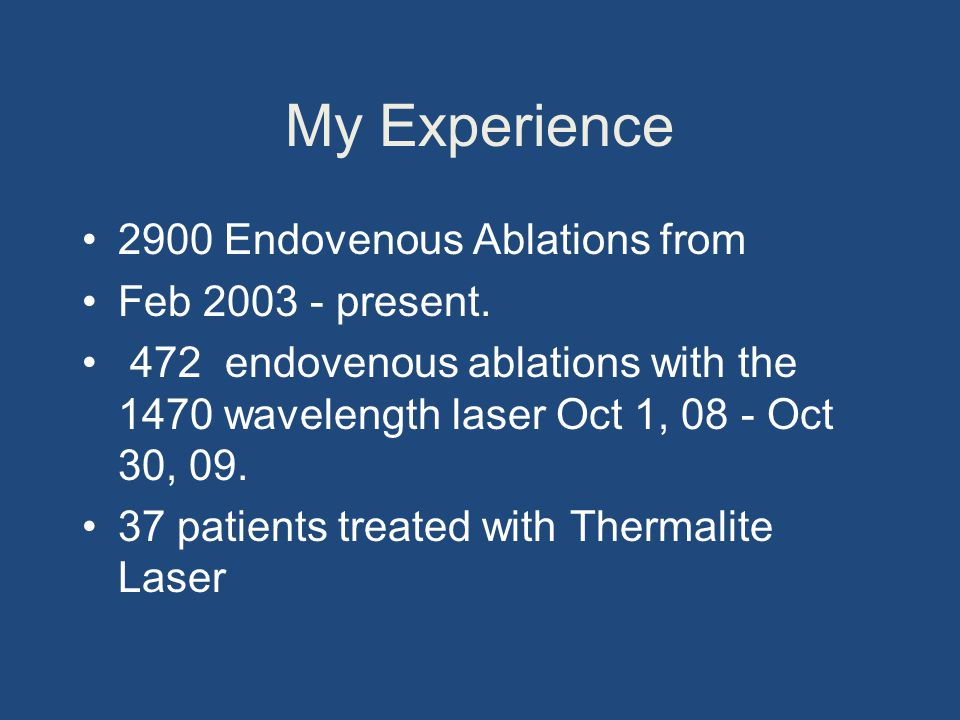 My Experience 2900 Endovenous Ablations from Feb 2003 - present. 472 endovenous ablations with the 1470 wavelength laser Oct 1, 08 - Oct 30, 09. 37 pa